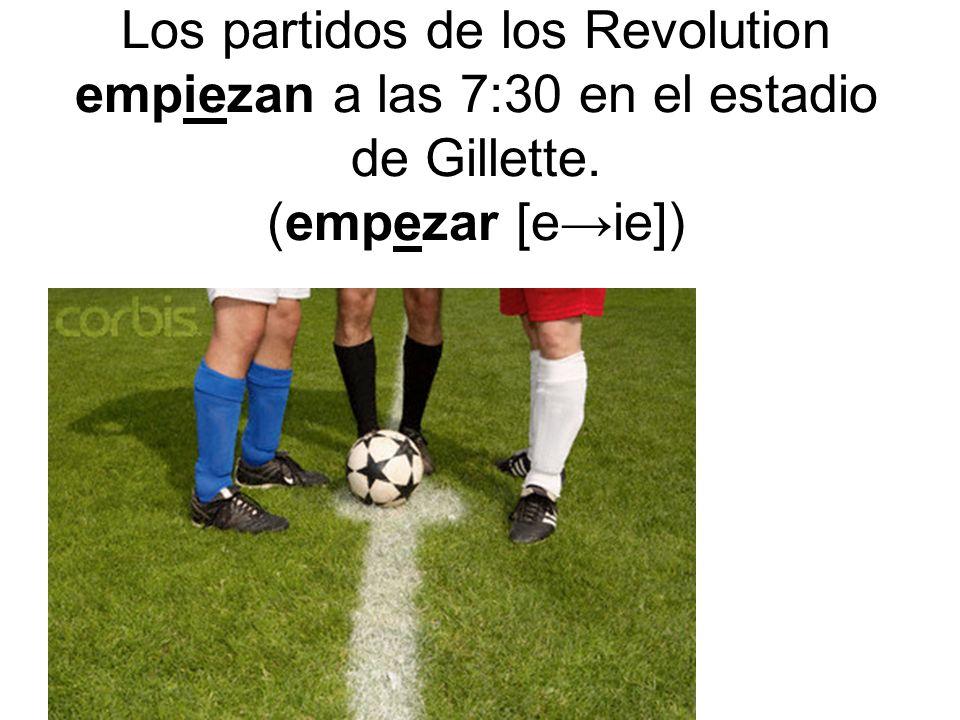 Los partidos de los Revolution empiezan a las 7:30 en el estadio de Gillette. (empezar [e→ie])